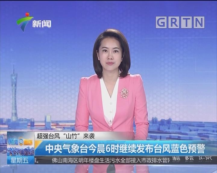 """超级台风""""山竹""""来袭:中央气象台今晨6时继续发布台风蓝色预警"""