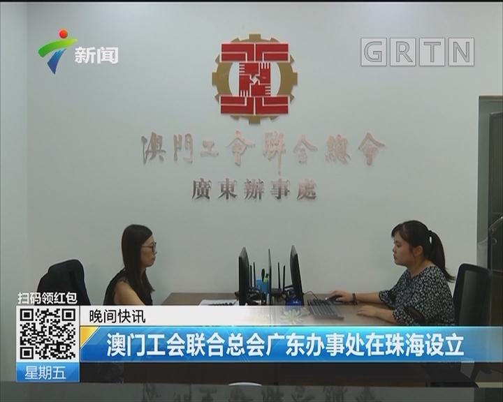澳门工会联合总会广东办事处在珠海设立