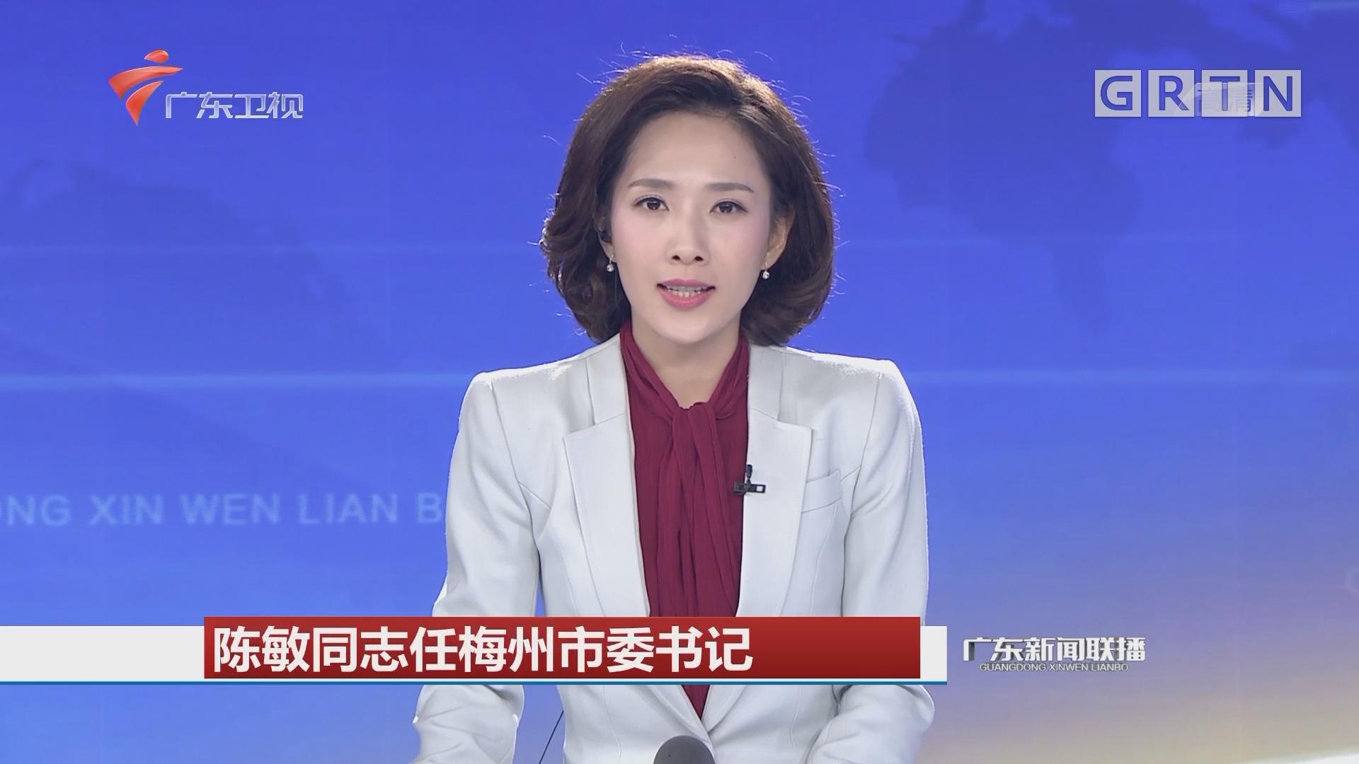 陈敏同志任梅州市委书记