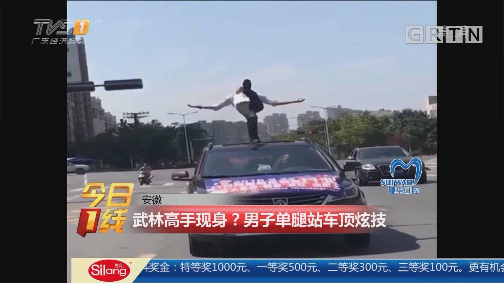 安徽:武林高手现身?男子单腿站车顶炫技