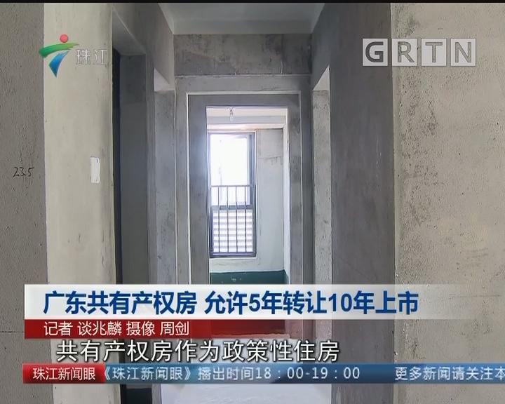 广东共有产权房 允许5年转让10年上市