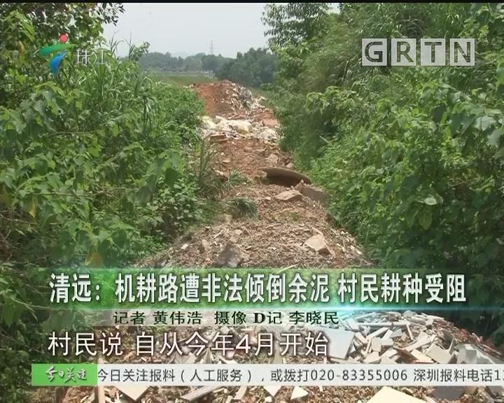 清远:机耕路遭非法倾倒余泥 村民耕种受阻