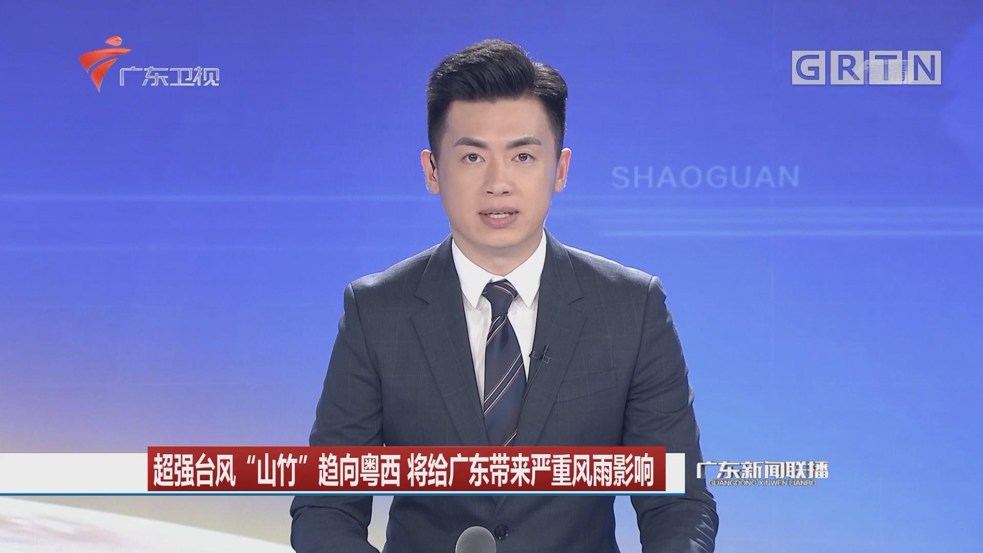 """超强台风""""山竹""""趋向粤西 将给广东带来严重风雨影响"""
