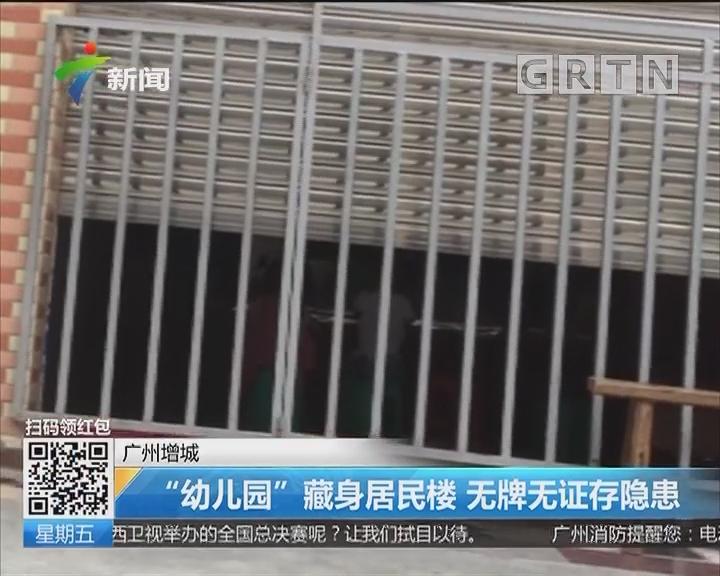 """广州增城:""""幼儿园""""藏身居民楼 无牌无证存隐患"""