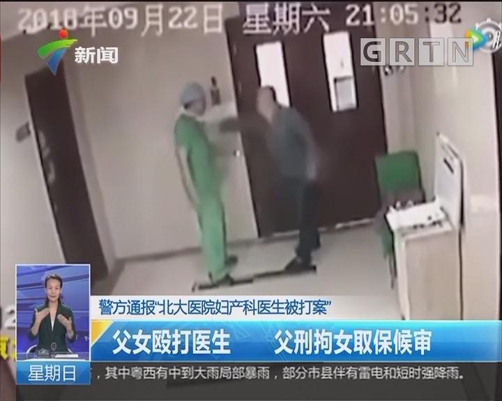 """警方通报""""北大医院妇产科医生被打案"""":父女殴打医生 父刑拘女取保候审"""
