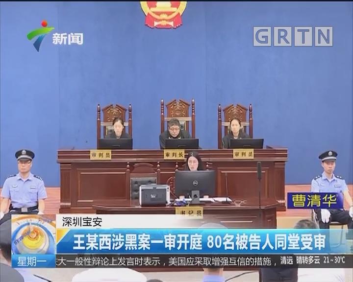深圳宝安:王某西涉黑案一审开庭 80名被告人同堂受审