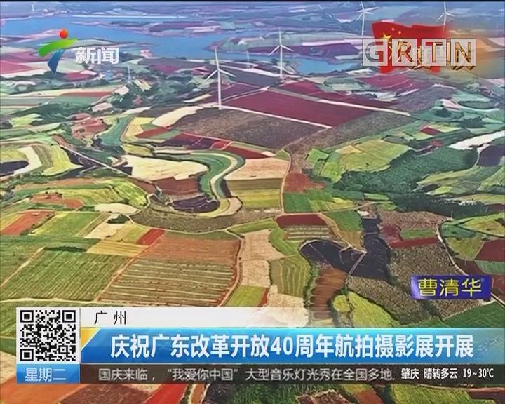 广州:庆祝广东改革开放40周年航拍摄影展开展