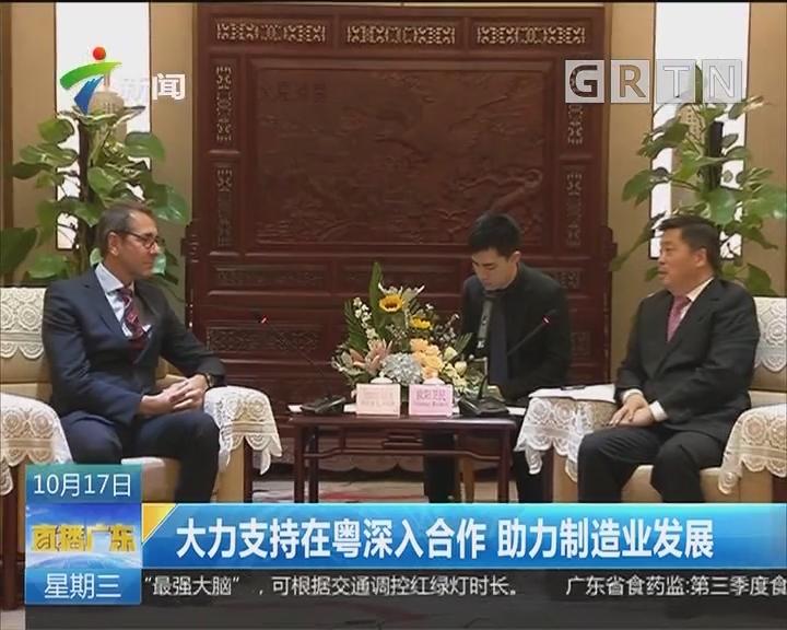 大力支持在粤深入合作 助力制造业发展