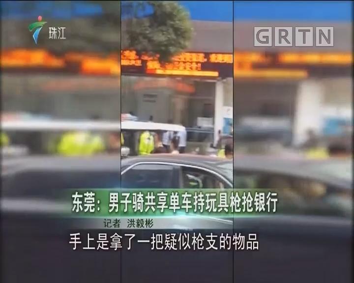 东莞:男子骑共享单车持玩具枪抢银行