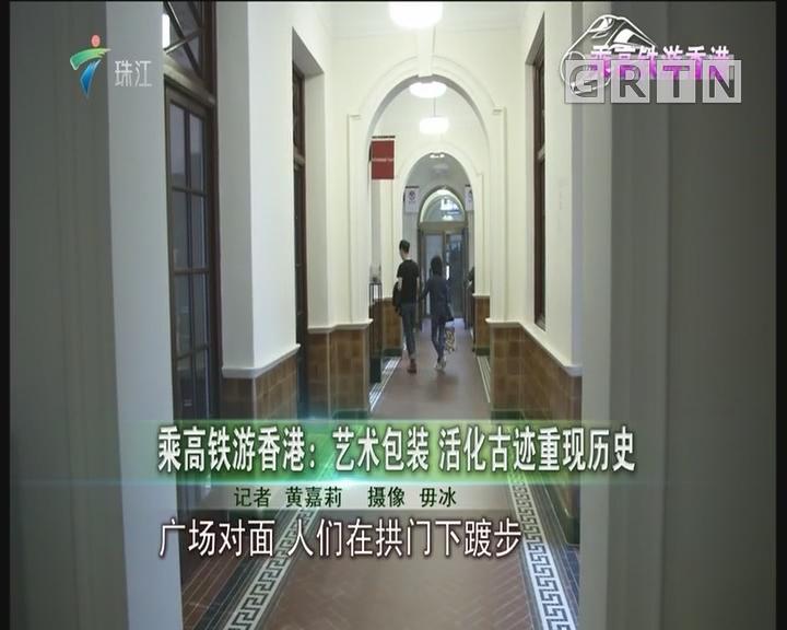 乘高铁游香港:艺术包装 活化古迹重现历史