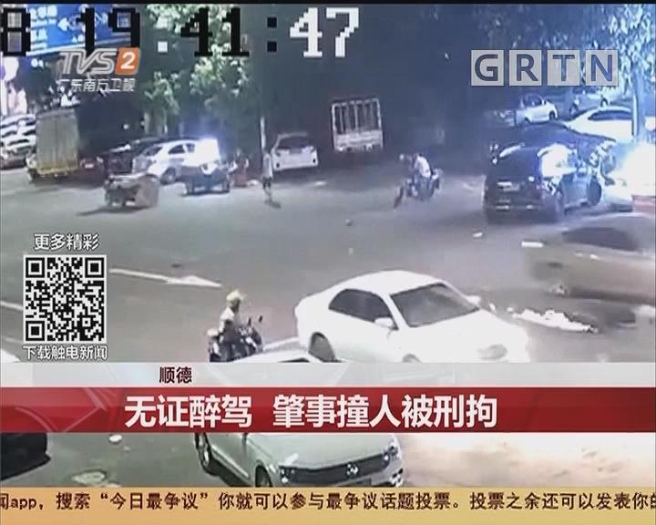 顺德:无证醉驾 肇事撞人被刑拘