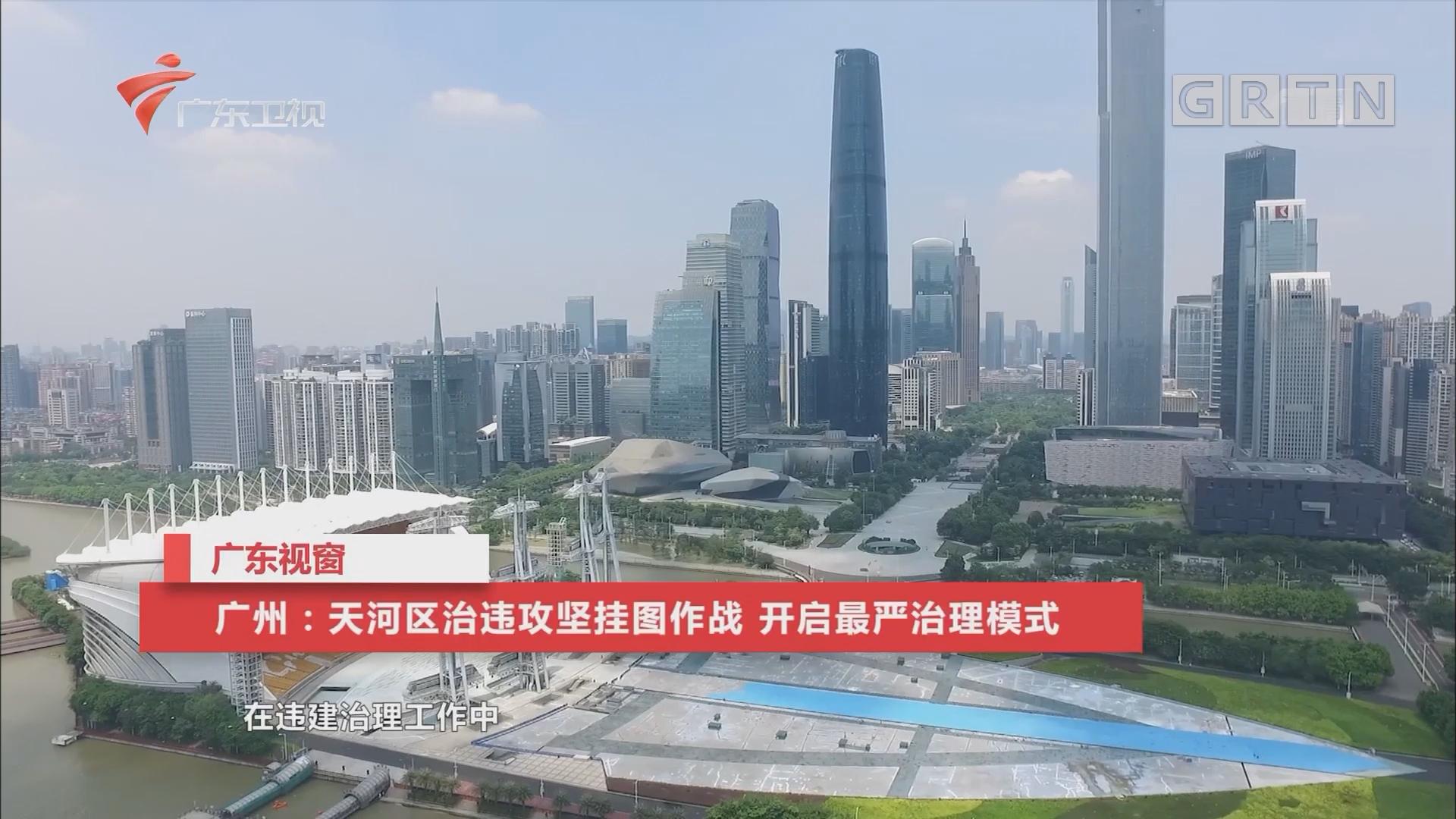 广州:天河区治违攻坚挂图作战 开启最严治理模式