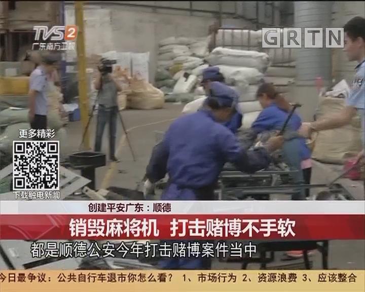 创建平安广东:顺德 销毁麻将机 打击赌博不手软