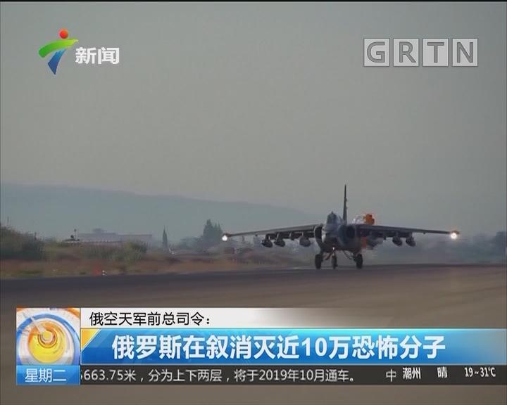 俄空天军前总司令:俄罗斯在叙消灭近10万恐怖分子