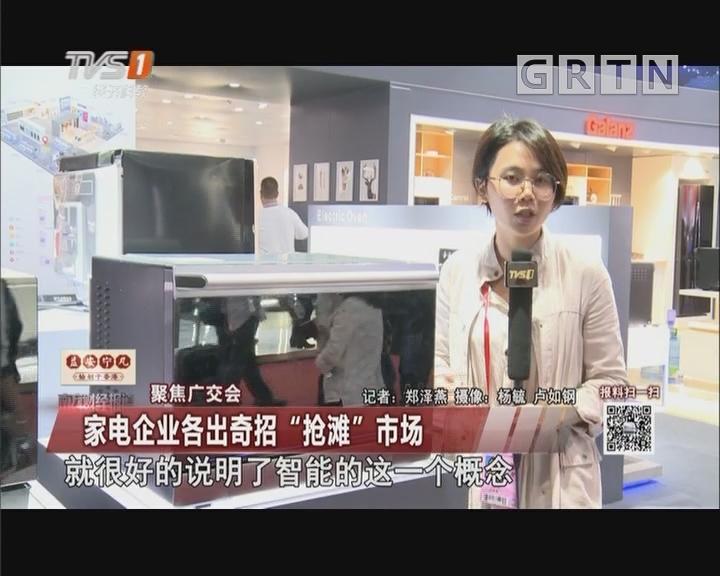 """聚焦广交会:家电企业各出奇招""""抢滩""""市场"""