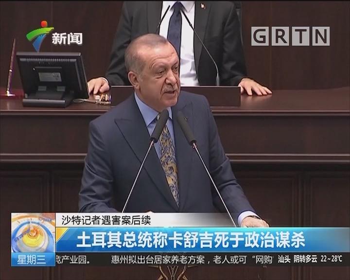 沙特记者遇害案后续:土耳其总统称卡舒吉死于政治谋杀