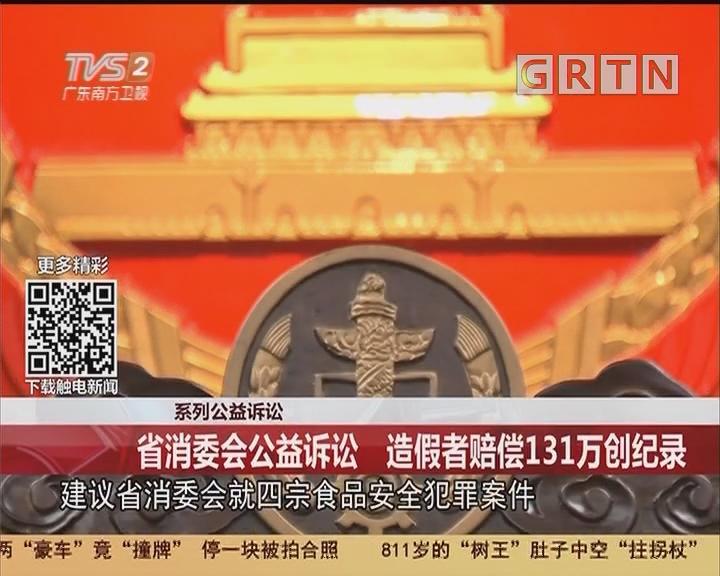 系列公益诉讼:省消委会公益诉讼 造假者赔偿131万创纪录