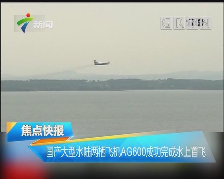 国产大型水陆两栖飞机AG600成功完成水上首飞