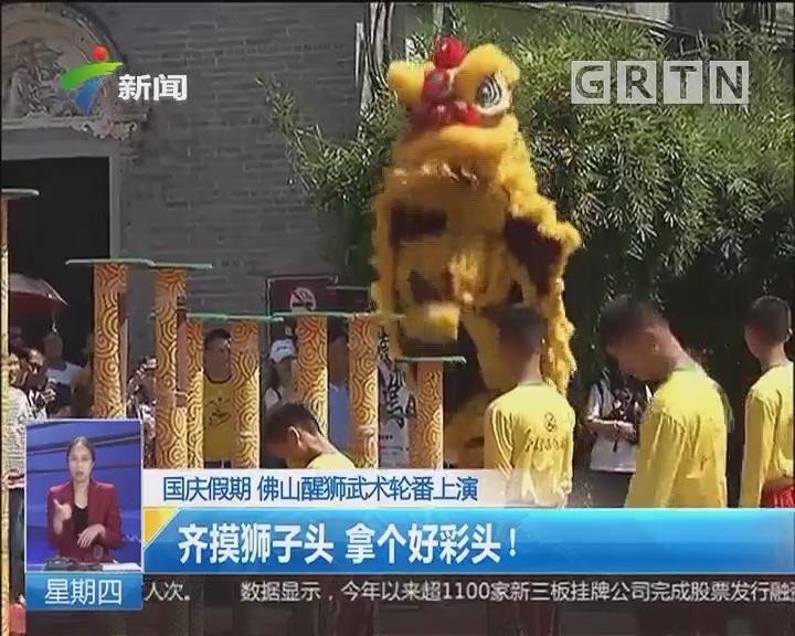 国庆假期 佛山醒狮武术轮番上演:齐摸狮子头 拿个好彩头!