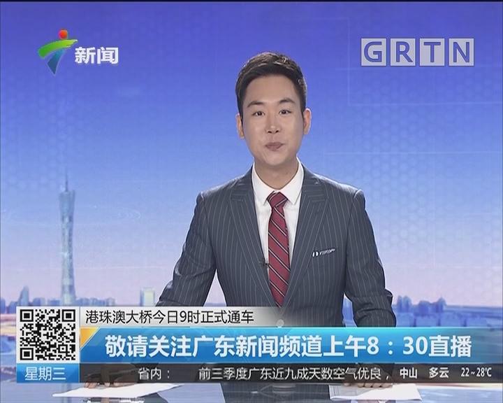 港珠澳大桥今日9时正式通车:敬请关注广东新闻频道上午8:30直播