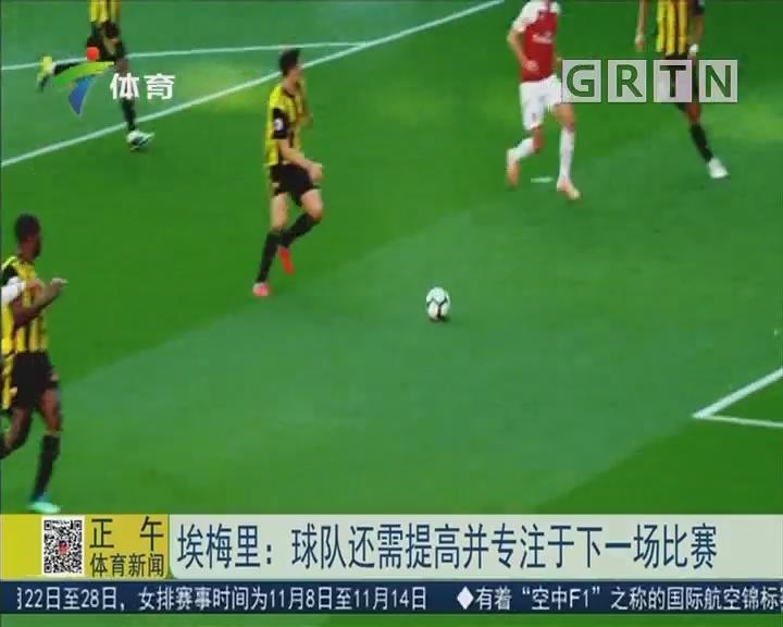 埃梅里:球队还需提高并专注于下一场比赛