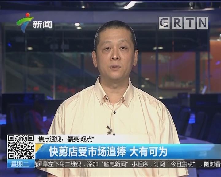 """焦点透视:儒亮""""观点"""" 快剪店受市场追捧 大有可为"""