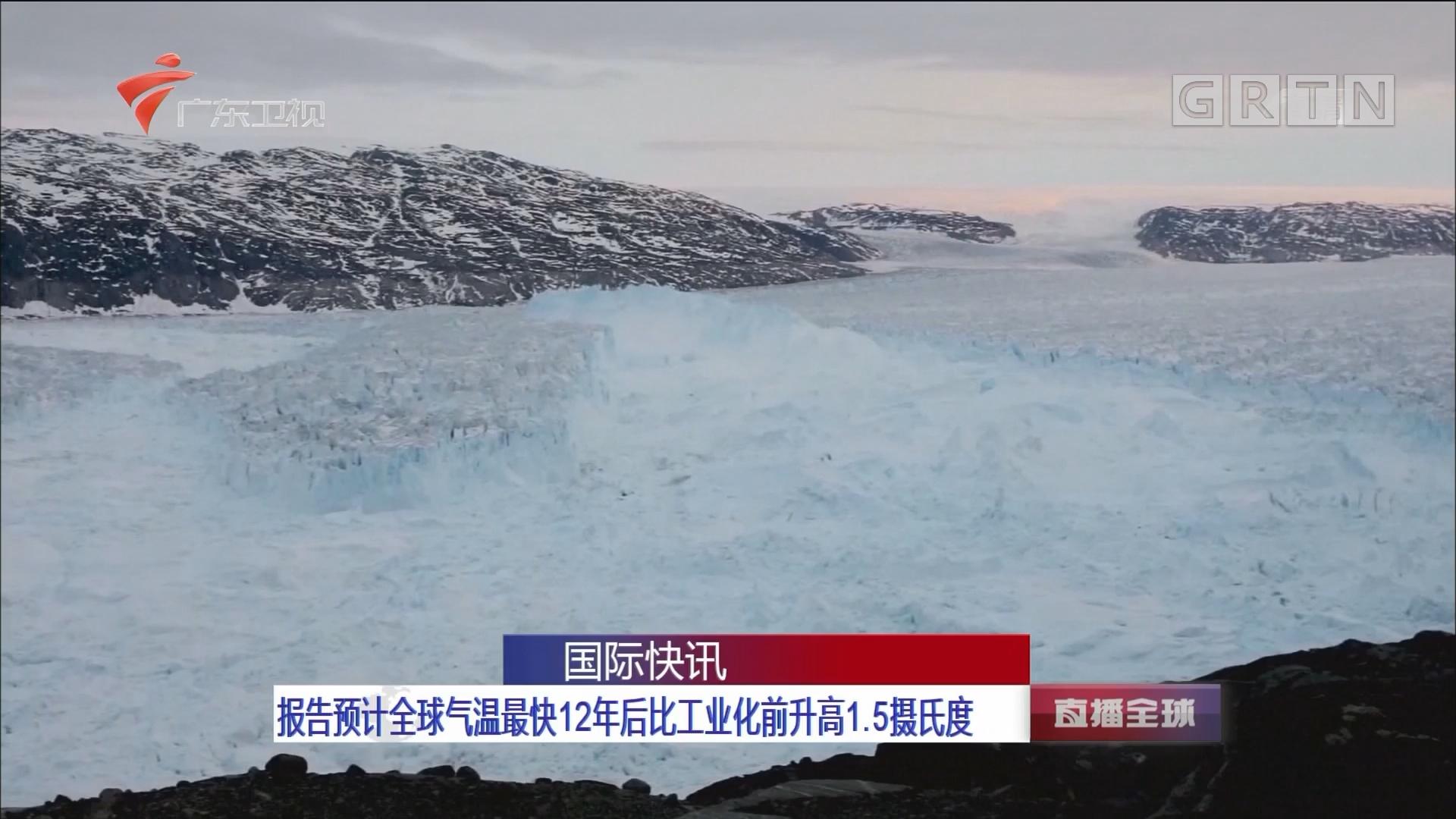 报告预计全球气温最快12年后比工业化前升高1.5摄氏度
