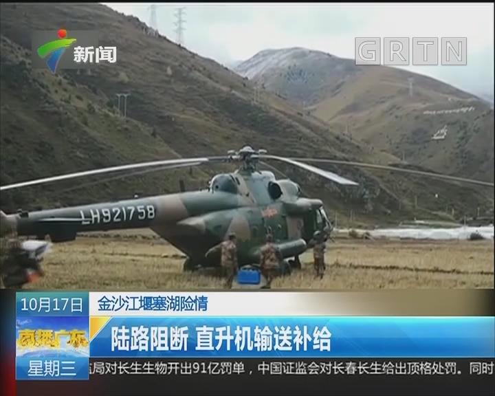 金沙江堰塞湖险情:陆路阻断 直升机输送补给