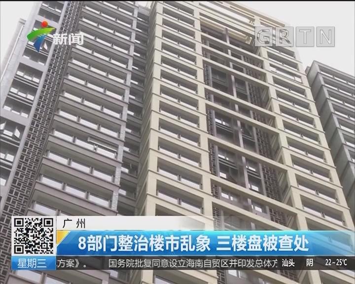 广州:8部门整治楼市乱象 三楼盘被查处