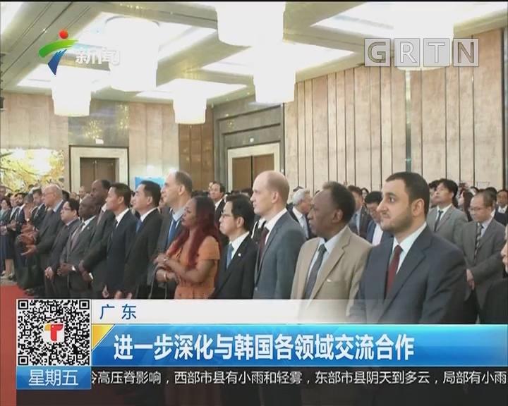 广东:进一步深化与韩国各领域交流合作