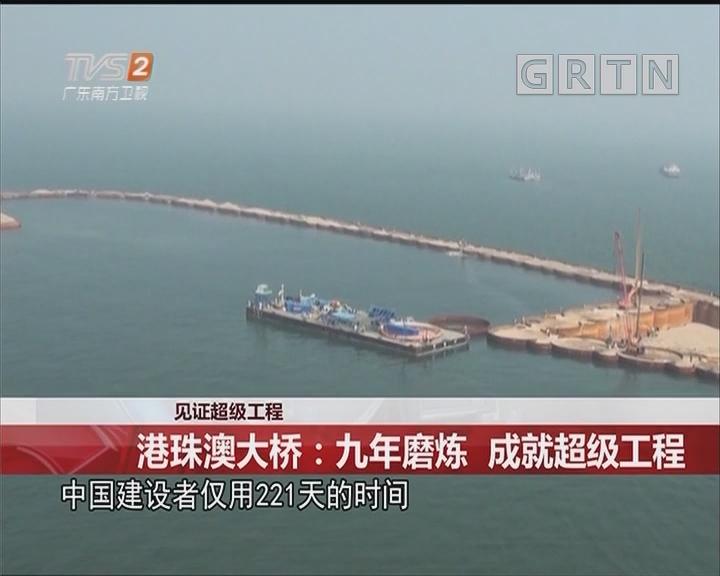 见证超级工程 港珠澳大桥:九年磨炼 成就超级工程