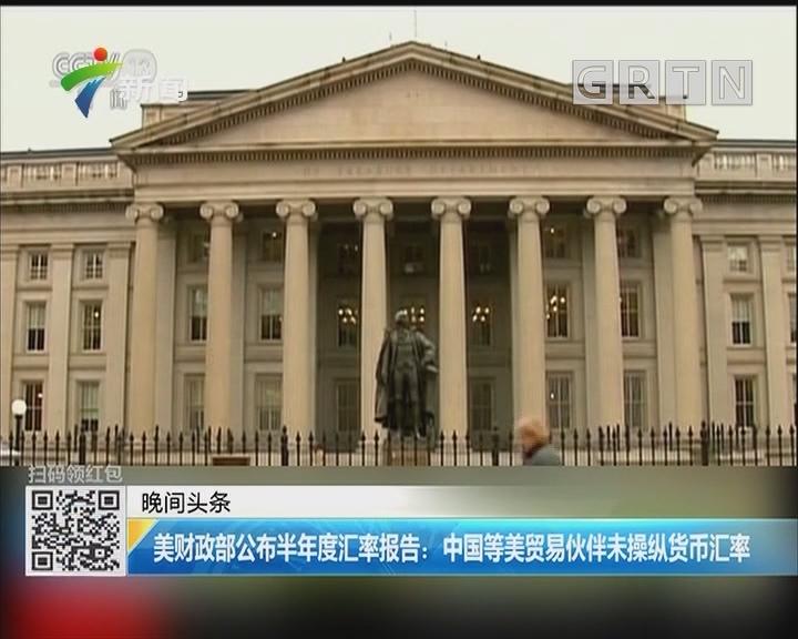美财政部公布半年度汇率报告:中国等美贸易伙伴未操纵货币汇率