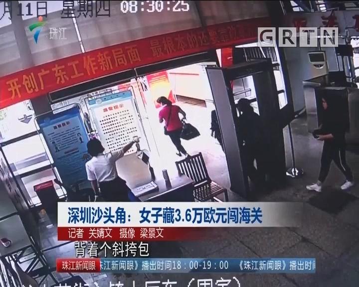 深圳沙头角:女子藏3.6万欧元闯海关