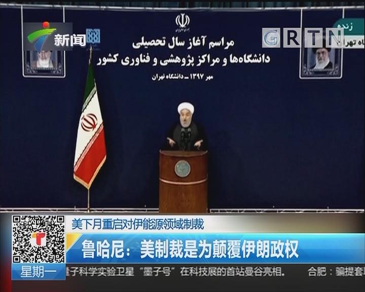 美下月重启对伊能源领域制裁  鲁哈尼:美制裁是为颠覆伊朗政权