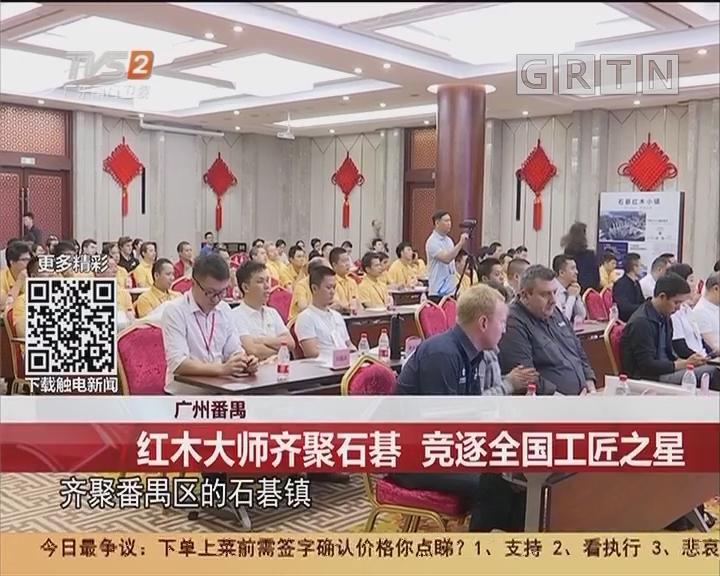 广州番禺:红木大师齐聚石基 竞逐全国工匠之星