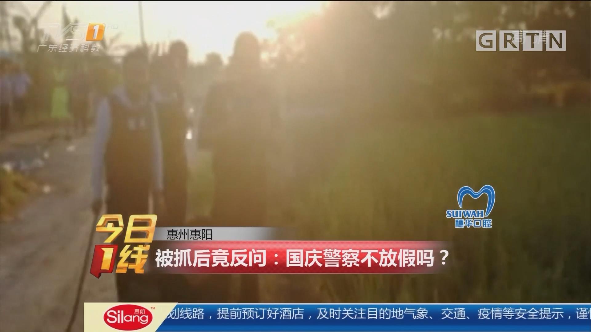 惠州惠阳 被抓后竟反问:国庆警察不放假吗?