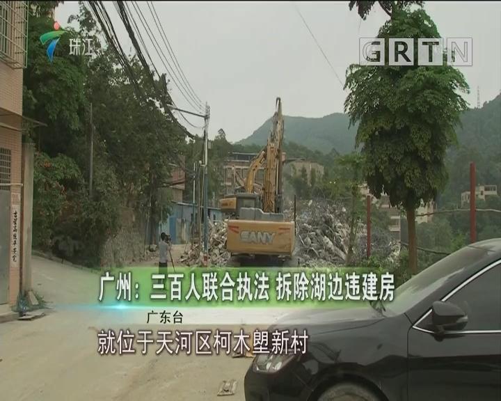 广州:三百人联合执法 拆除湖边违建房
