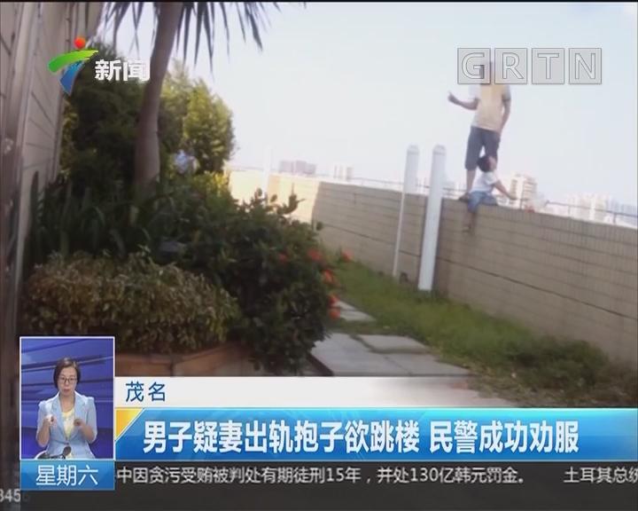 茂名:男子疑妻出轨抱子欲跳楼 民警成功劝服