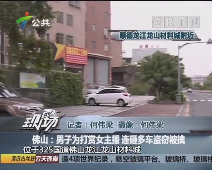 佛山:男子为打赏女主播 连砸多车盗窃被擒