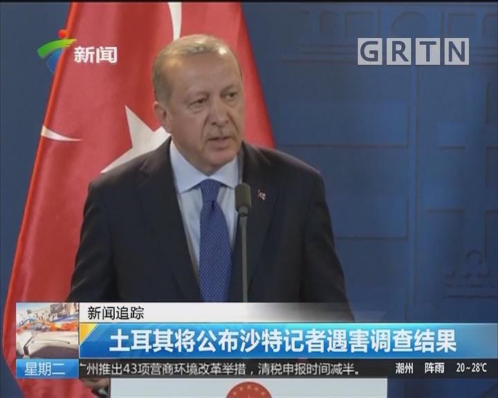 新闻追踪:土耳其将公布沙特记者遇害调查结果