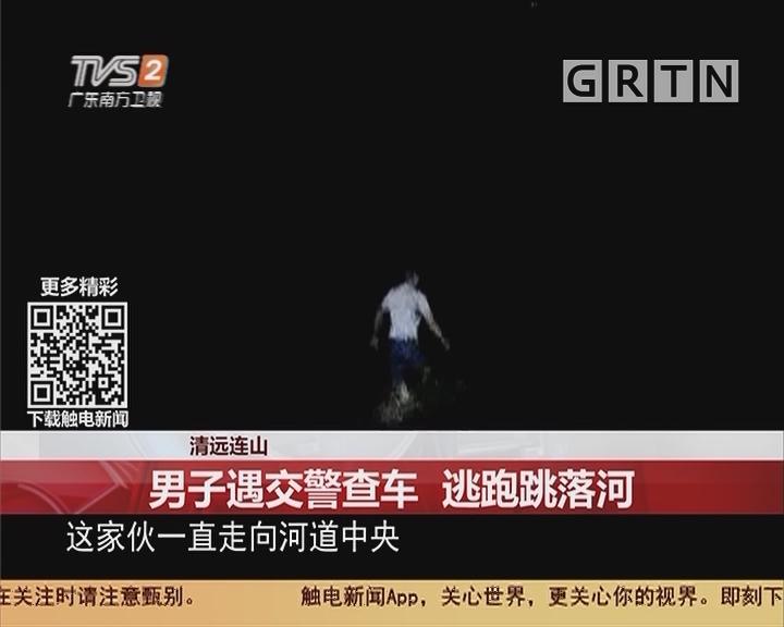 清远连山:男子遇交警查车 逃跑跳落河