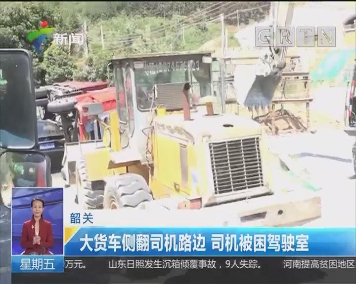 韶关:大货车侧翻司机路边 司机被困驾驶室
