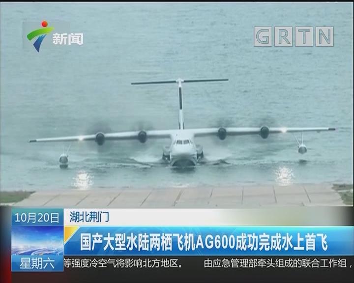 湖北荆门:国产大型水陆两栖飞机AG600成功完成水上首飞