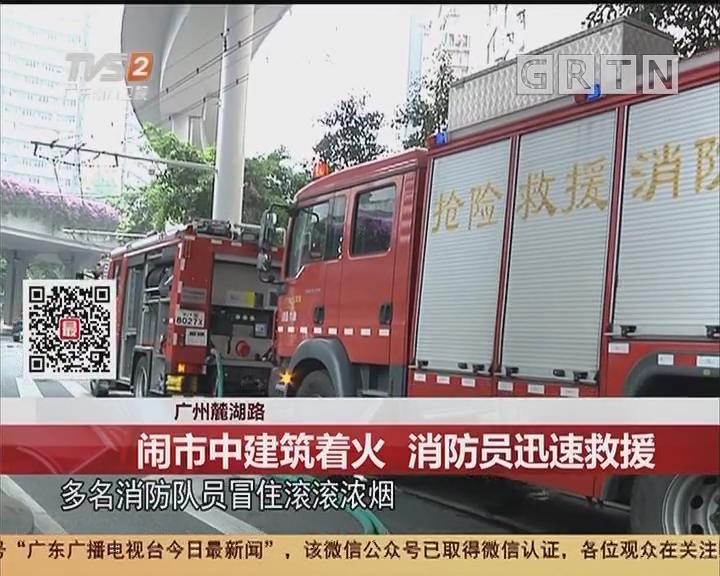广州麓湖路:闹市中建筑着火 消防员迅速救援
