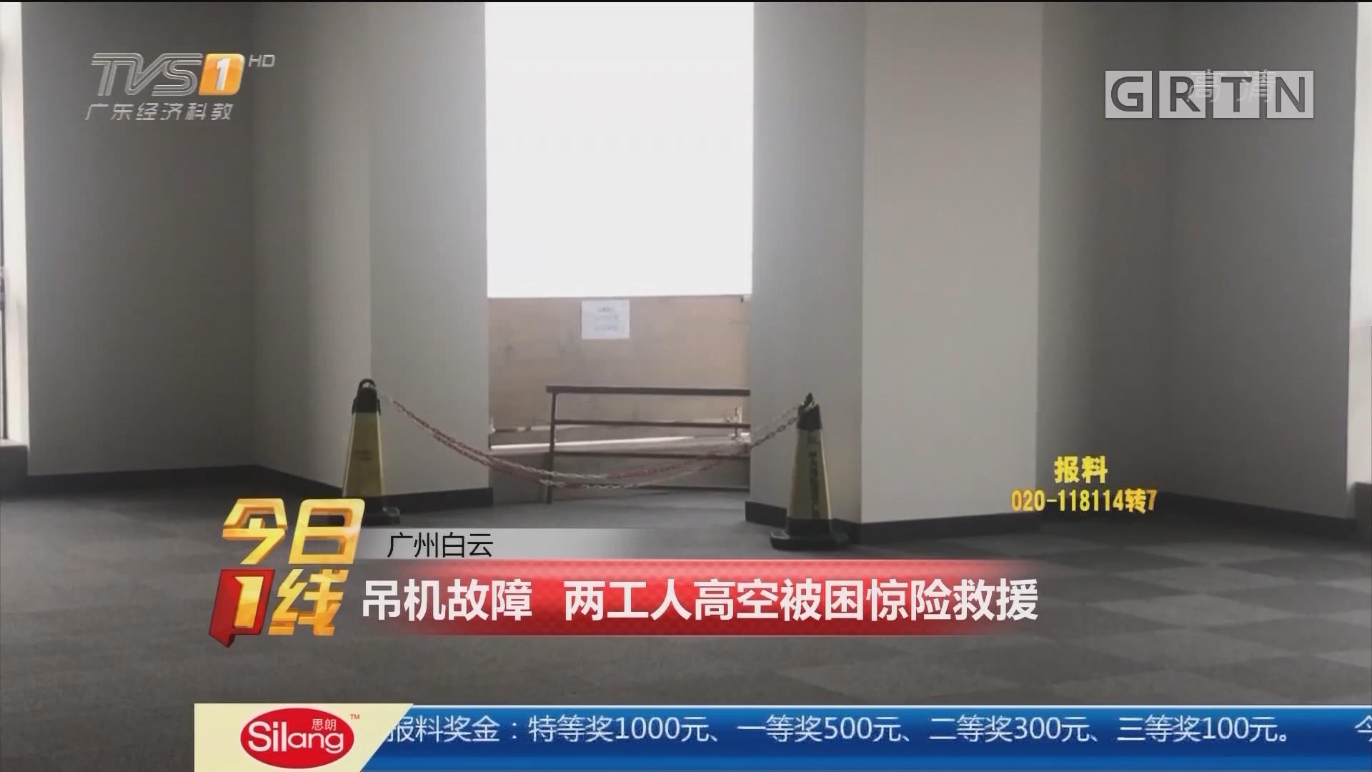 广州白云:吊机故障 两工人高空被困惊险救援