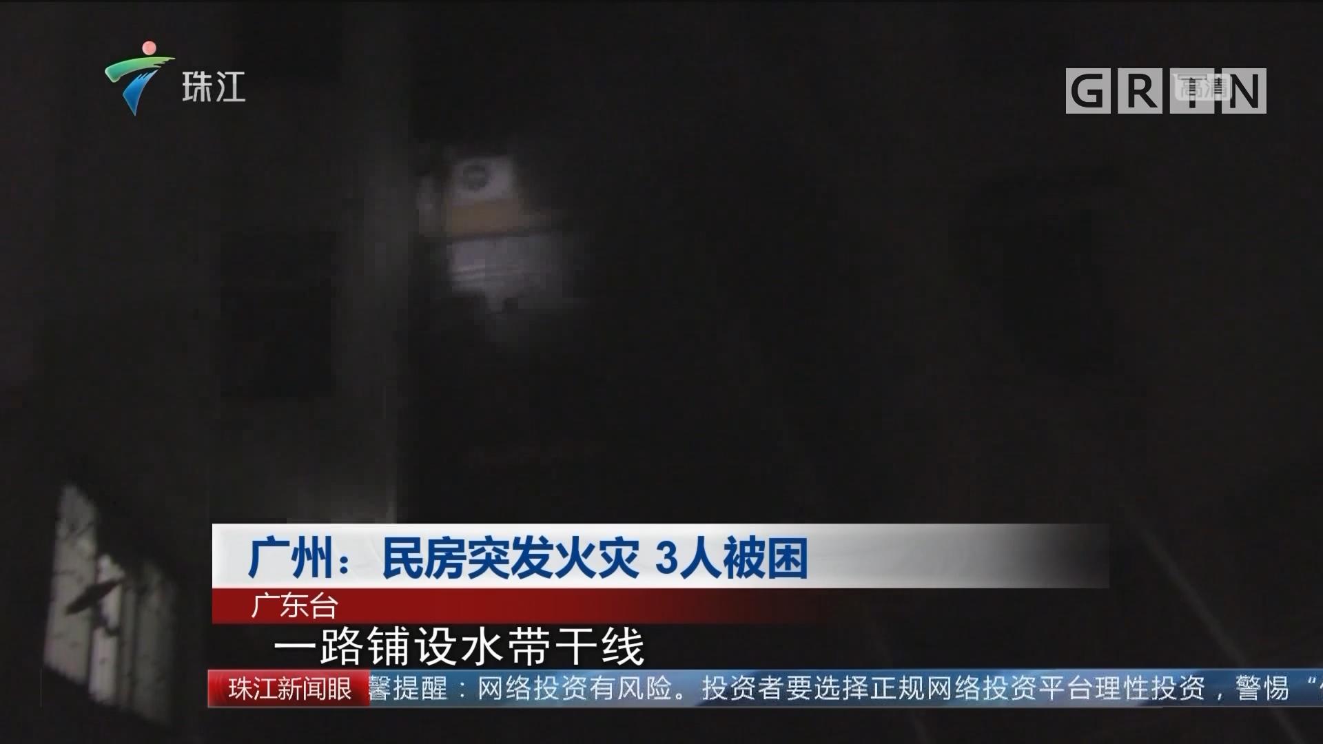 广州:民房突发火灾 3人被困