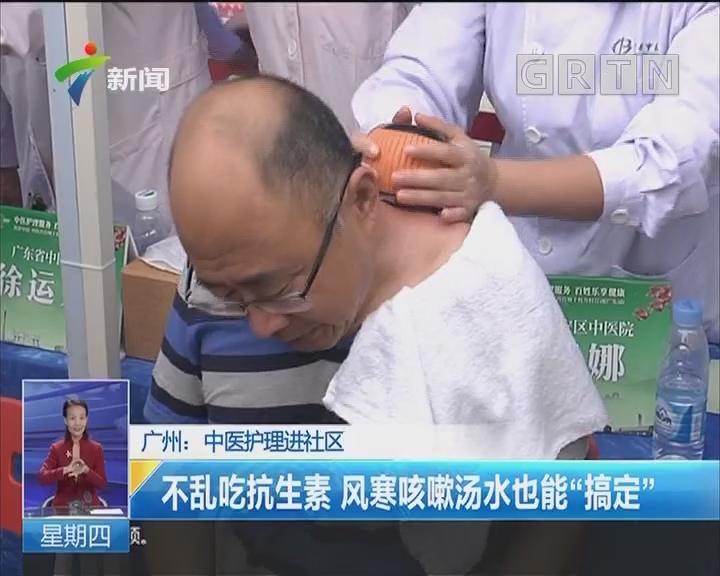"""广州:中医护理进社区 不乱吃抗生素 风寒咳嗽汤水也能""""搞定"""""""
