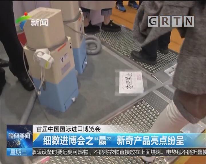 """首届中国国际进口博览会:细数进博会之""""最"""" 新奇产品亮点纷呈"""