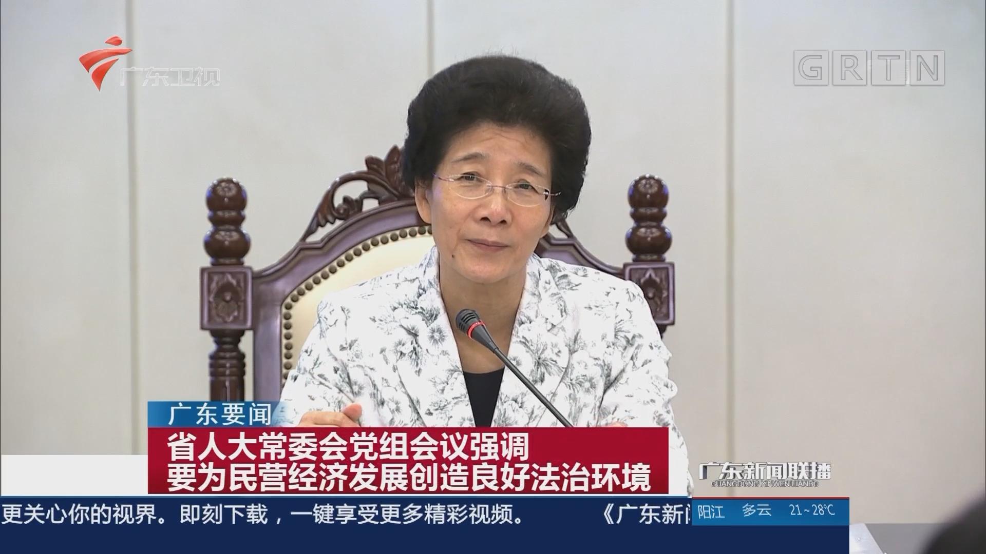 省人大常委会党组会议强调 要为民营经济发展创造良好法治环境