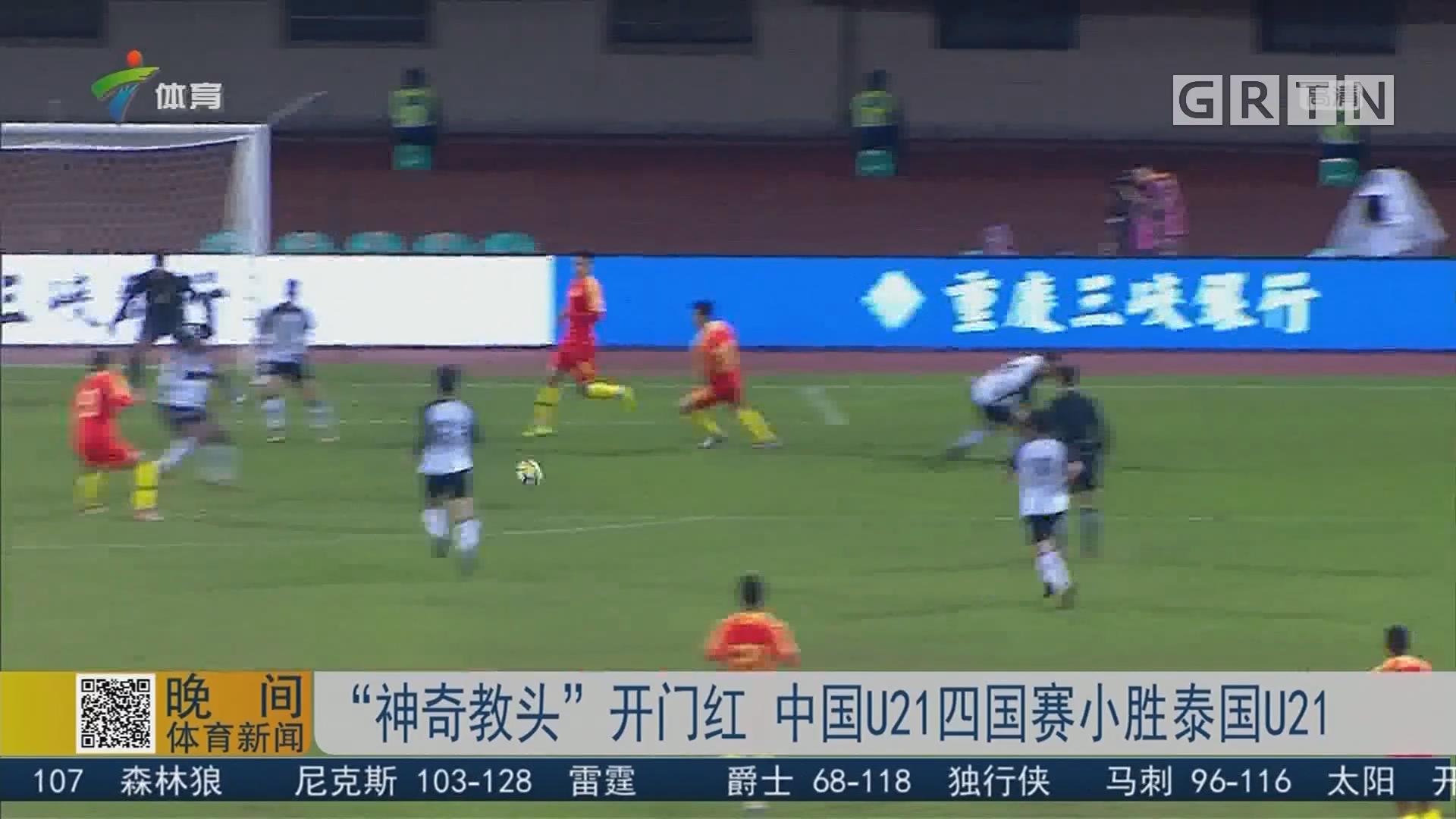"""""""神奇教头""""开门红 中国U21四国赛小胜泰国U21"""
